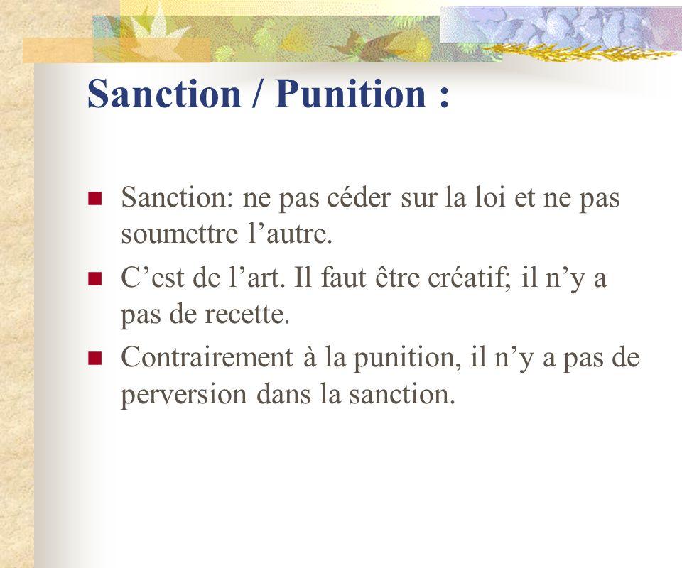 Sanction / Punition : Sanction: ne pas céder sur la loi et ne pas soumettre lautre. Cest de lart. Il faut être créatif; il ny a pas de recette. Contra