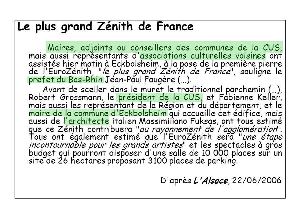 Le plus grand Zénith de France Maires, adjoints ou conseillers des communes de la CUS, mais aussi représentants d associations culturelles voisines ont assistés hier matin à Eckbolsheim, à la pose de la première pierre de l EuroZénith, le plus grand Zénith de France , souligne le prefet du Bas-Rhin Jean-Paul Faugère (…).