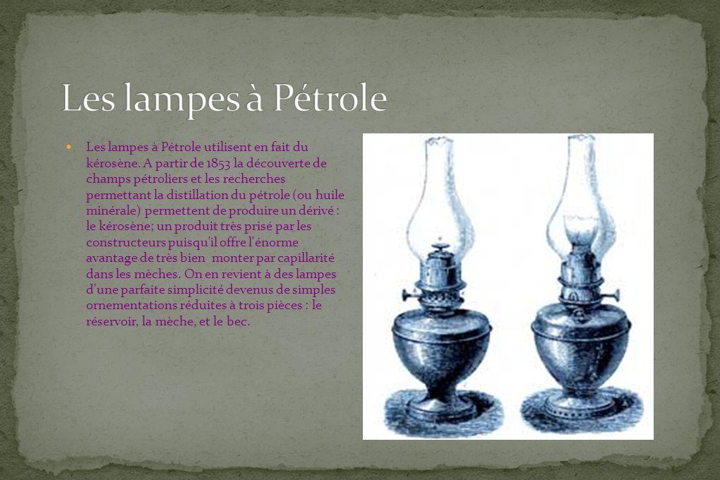 Les lampes à Pétrole utilisent en fait du kérosène. A partir de 1853 la découverte de champs pétroliers et les recherches permettant la distillation d