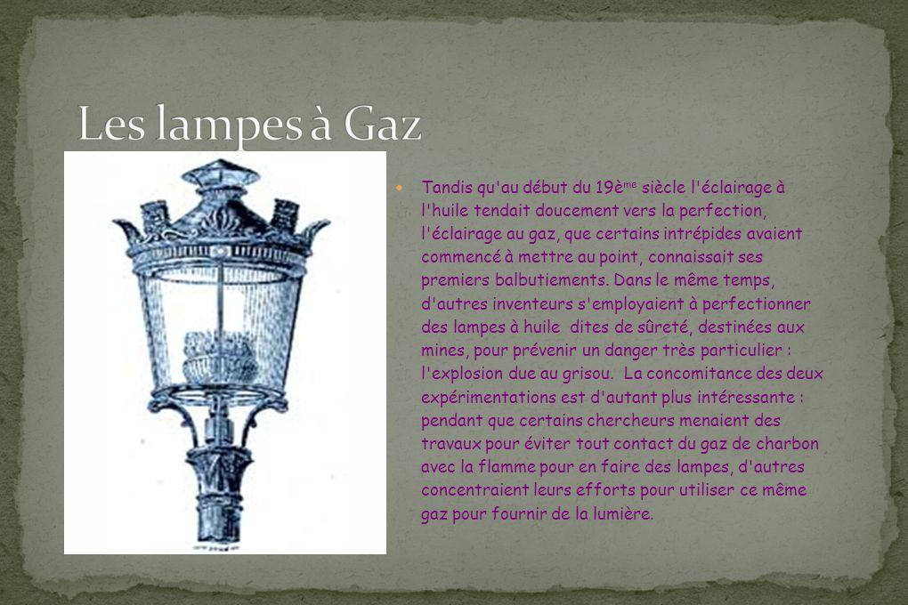 Tandis qu'au début du 19è me siècle l'éclairage à l'huile tendait doucement vers la perfection, l'éclairage au gaz, que certains intrépides avaient co