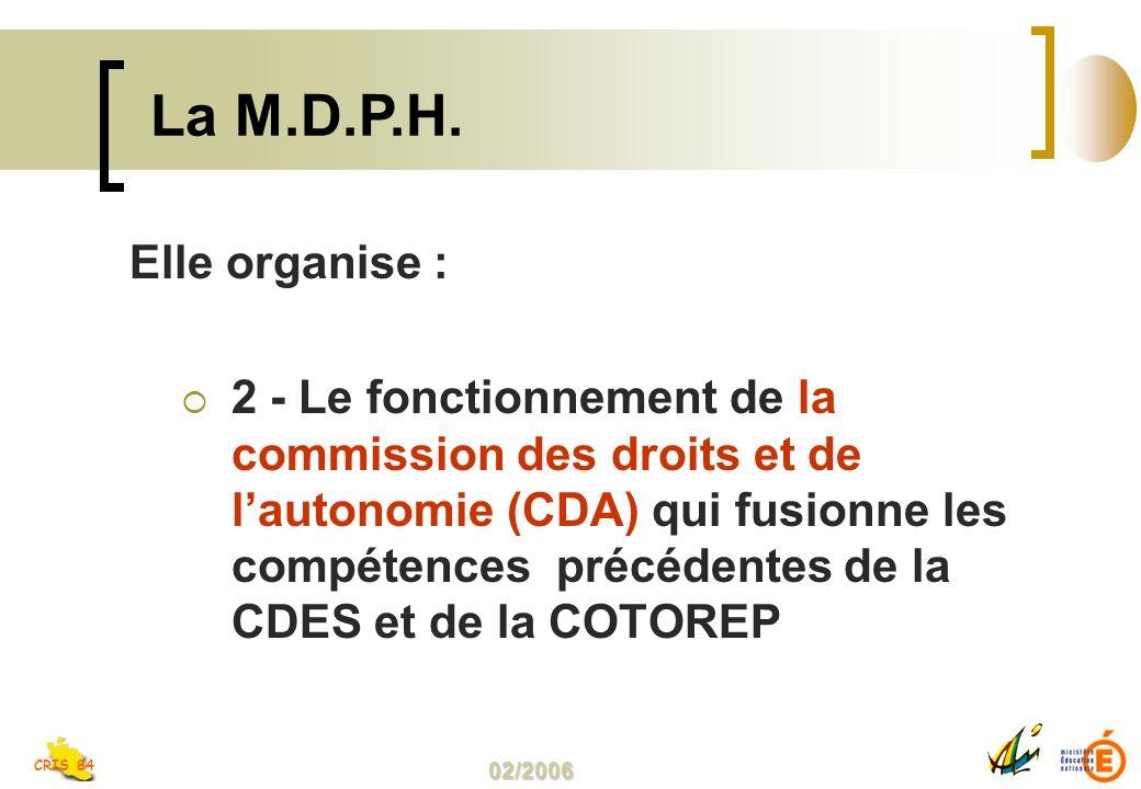 02/2006 CRIS 84 Elle organise : 2 - Le fonctionnement de la commission des droits et de lautonomie (CDA) qui fusionne les compétences précédentes de la CDES et de la COTOREP La M.D.P.H.