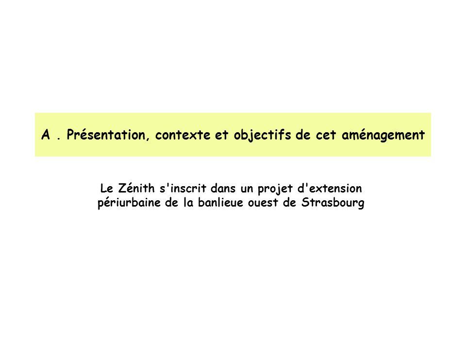 A. Présentation, contexte et objectifs de cet aménagement Le Zénith s'inscrit dans un projet d'extension périurbaine de la banlieue ouest de Strasbour