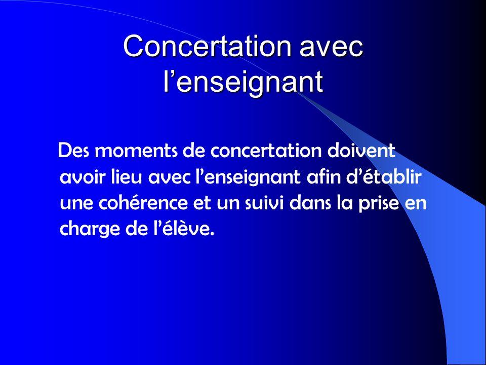 Concertation avec lenseignant Des moments de concertation doivent avoir lieu avec lenseignant afin détablir une cohérence et un suivi dans la prise en