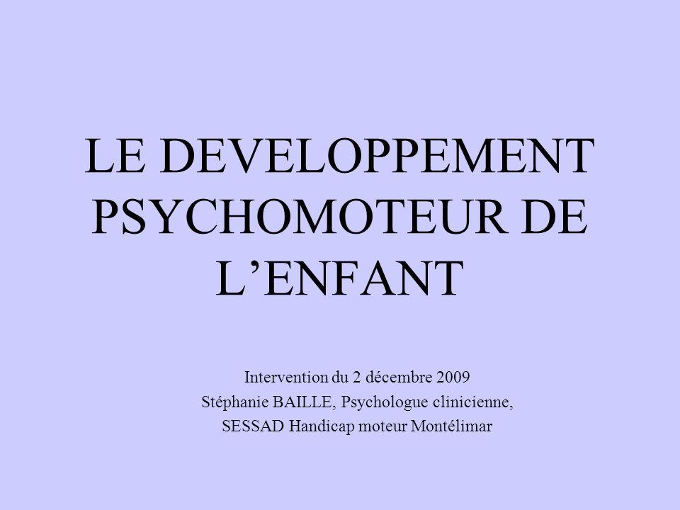 LE DEVELOPPEMENT PSYCHOMOTEUR DE LENFANT Intervention du 2 décembre 2009 Stéphanie BAILLE, Psychologue clinicienne, SESSAD Handicap moteur Montélimar
