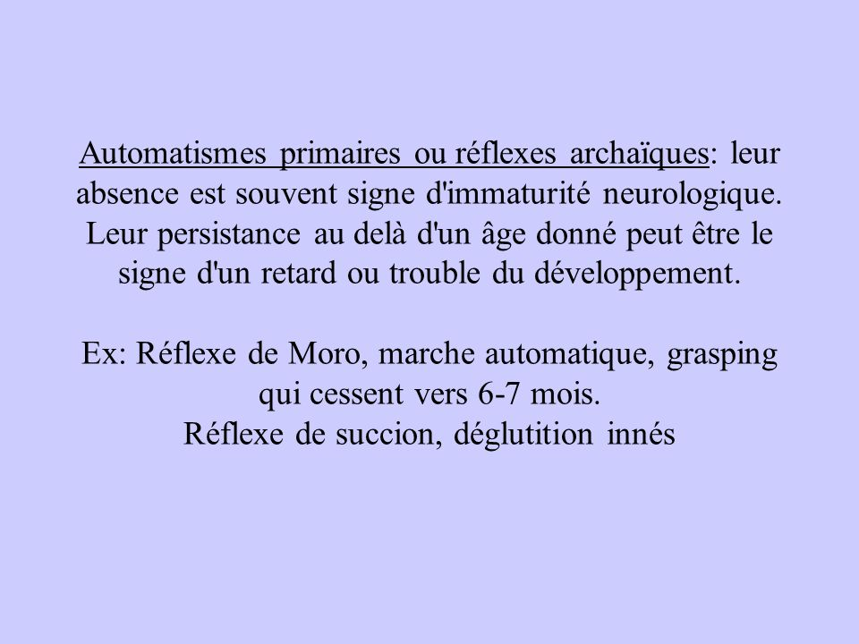 Automatismes primaires ou réflexes archaïques: leur absence est souvent signe d'immaturité neurologique. Leur persistance au delà d'un âge donné peut