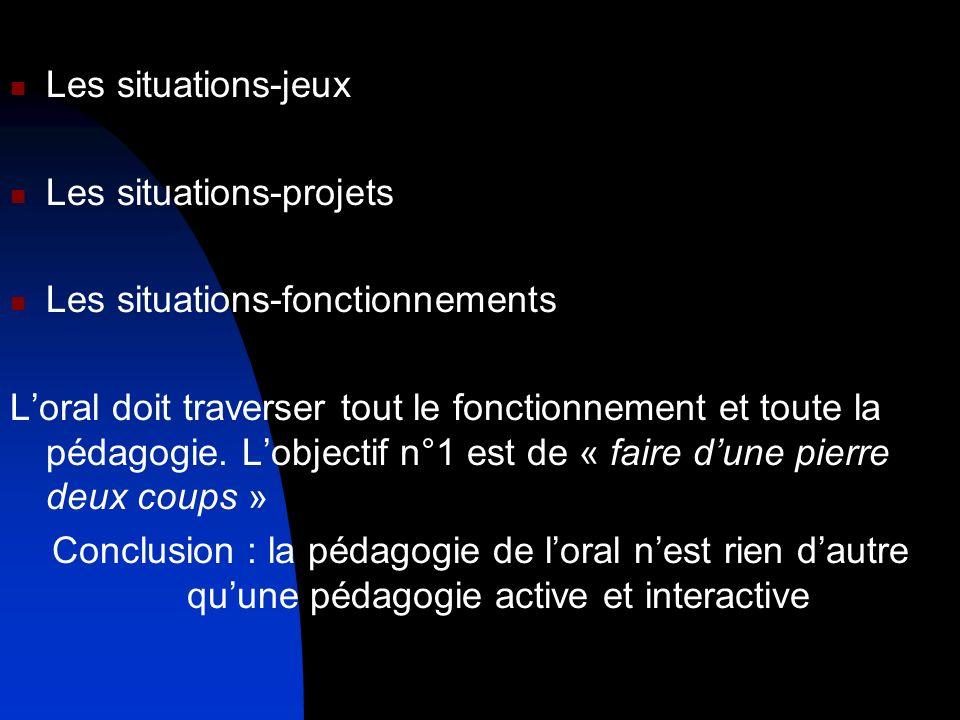 Les situations-jeux Les situations-projets Les situations-fonctionnements Loral doit traverser tout le fonctionnement et toute la pédagogie. Lobjectif