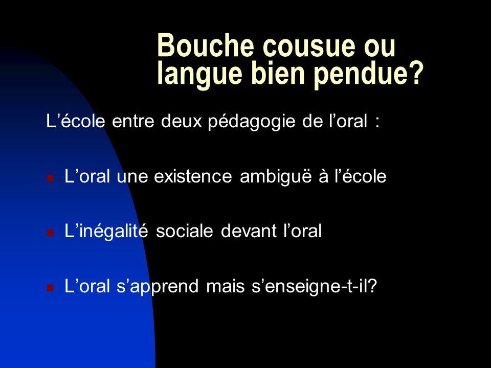 Bouche cousue ou langue bien pendue? Lécole entre deux pédagogie de loral : Loral une existence ambiguë à lécole Linégalité sociale devant loral Loral