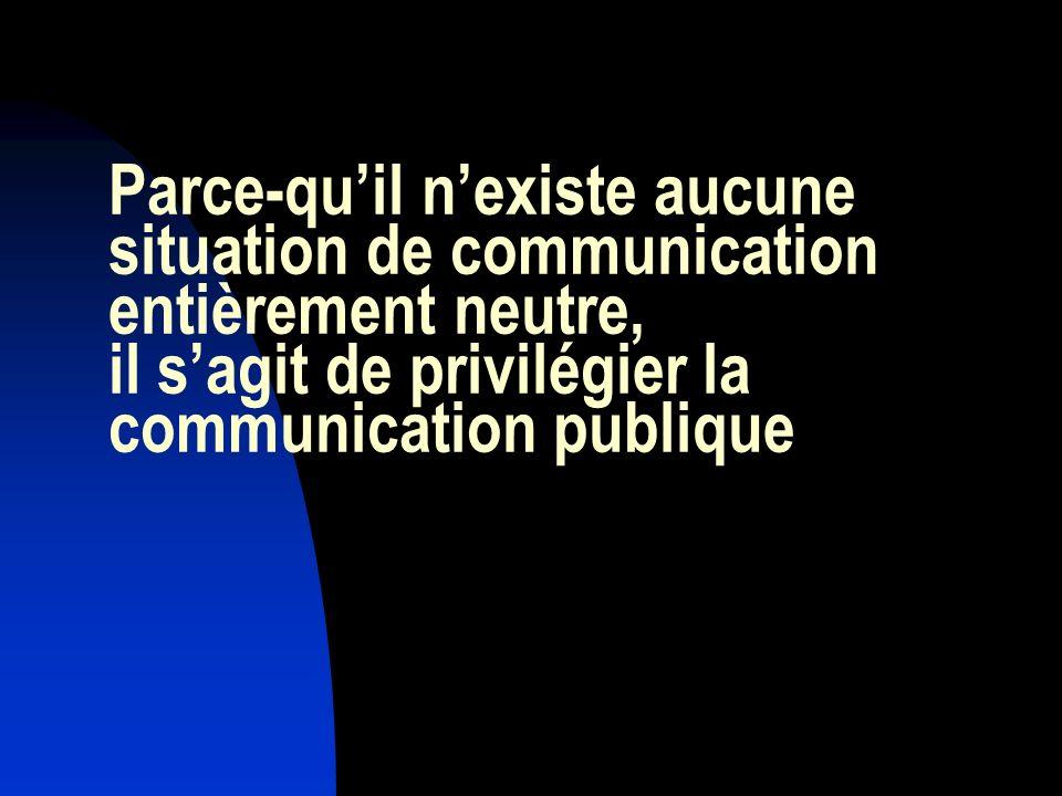 Parce-quil nexiste aucune situation de communication entièrement neutre, il sagit de privilégier la communication publique