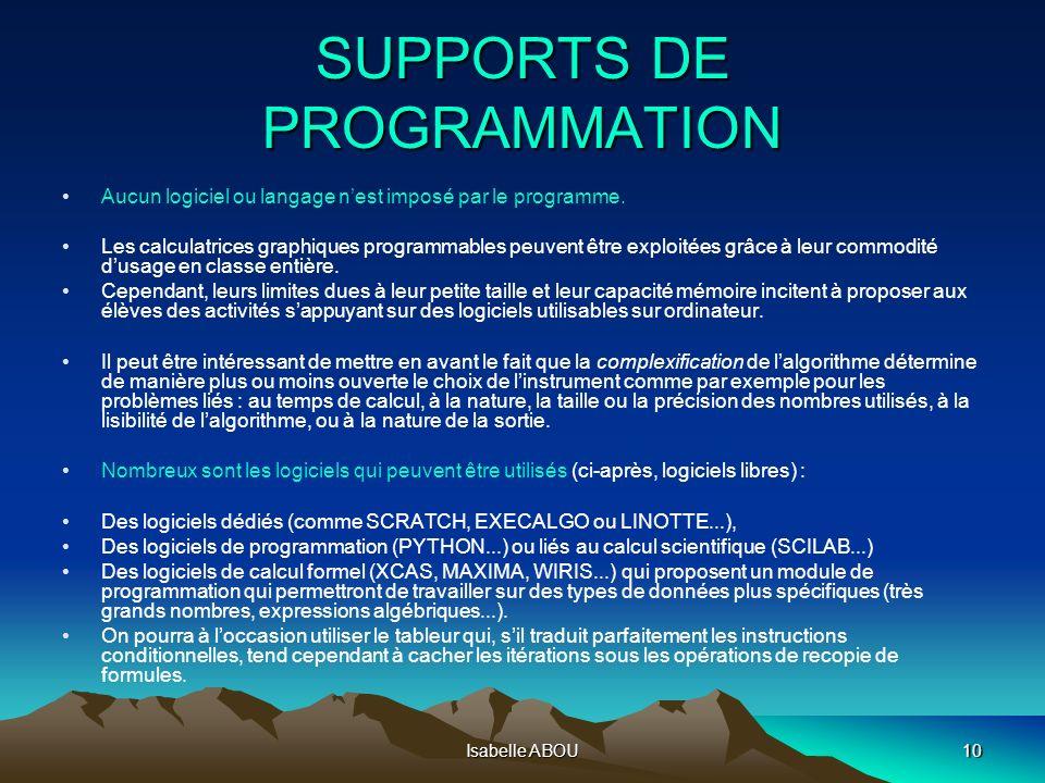 Isabelle ABOU10 SUPPORTS DE PROGRAMMATION Aucun logiciel ou langage nest imposé par le programme. Les calculatrices graphiques programmables peuvent ê