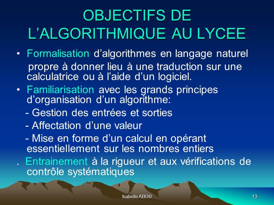 Isabelle ABOU13 OBJECTIFS DE LALGORITHMIQUE AU LYCEE Formalisation dalgorithmes en langage naturel propre à donner lieu à une traduction sur une calcu