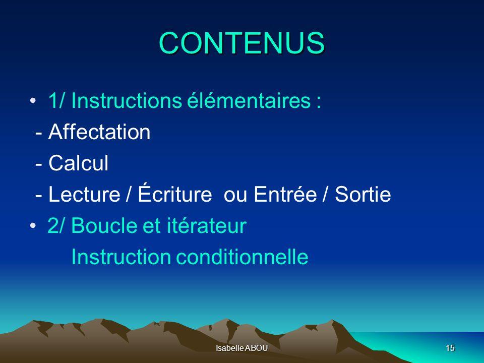 Isabelle ABOU15 CONTENUS 1/ Instructions élémentaires : - Affectation - Calcul - Lecture / Écriture ou Entrée / Sortie 2/ Boucle et itérateur Instruct