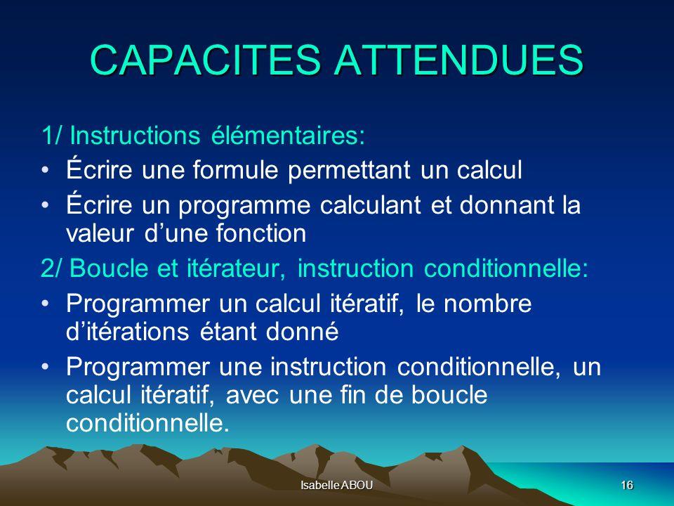 Isabelle ABOU16 CAPACITES ATTENDUES 1/ Instructions élémentaires: Écrire une formule permettant un calcul Écrire un programme calculant et donnant la