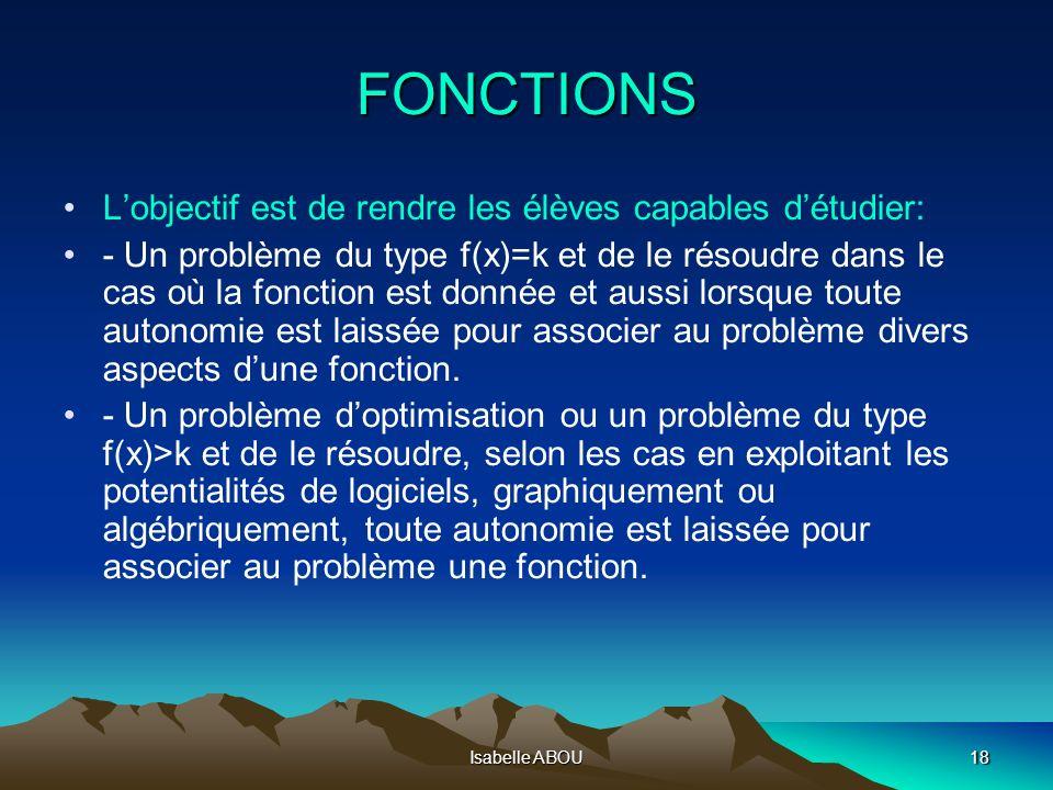 Isabelle ABOU18 FONCTIONS Lobjectif est de rendre les élèves capables détudier: - Un problème du type f(x)=k et de le résoudre dans le cas où la fonct