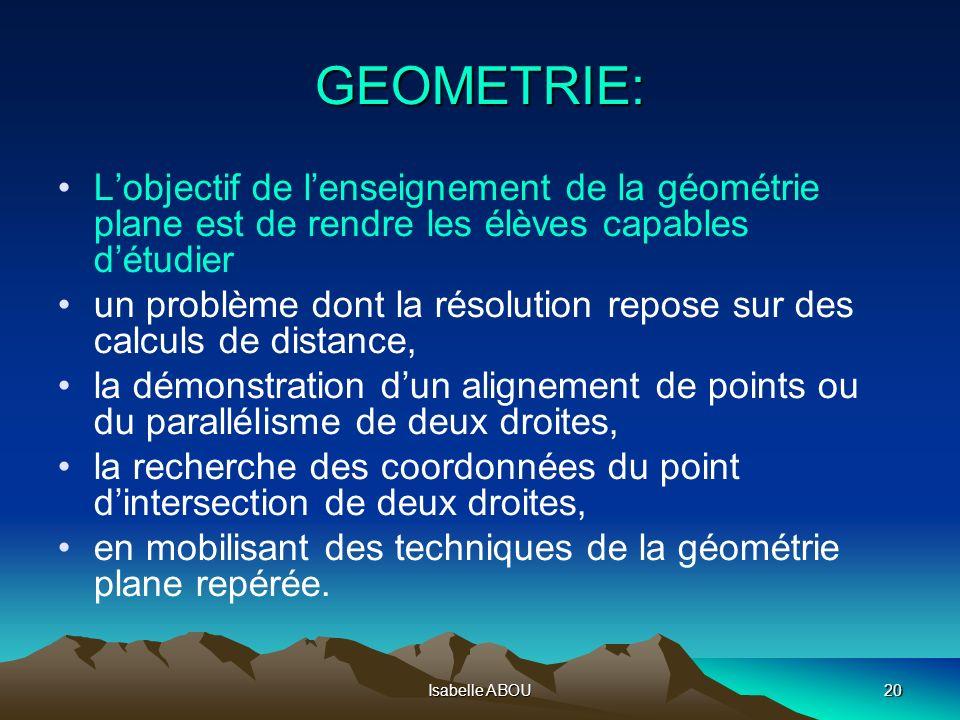 Isabelle ABOU21 ACTIVITES DE TYPE ALGORITHMIQUE: GEOMETRIE Concernant les configurations du plan: Le cadre de la géométrie repérée offre la possibilité de traduire numériquement des propriétés géométriques et permet de résoudre certains problèmes par la mise en œuvre dalgorithmes simples.