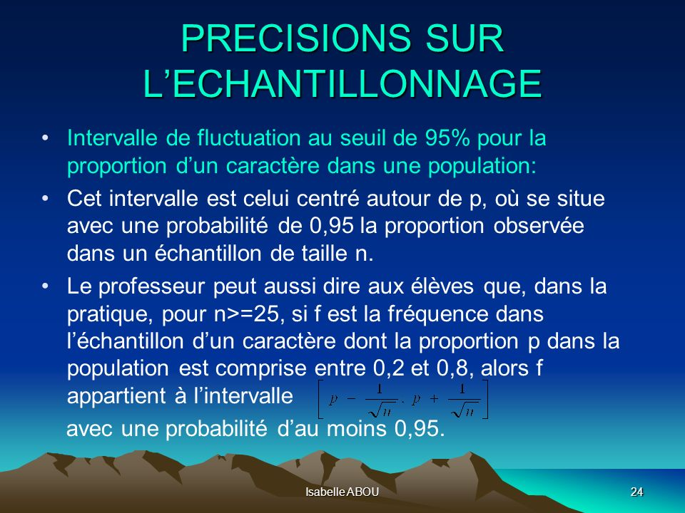 Isabelle ABOU24 PRECISIONS SUR LECHANTILLONNAGE Intervalle de fluctuation au seuil de 95% pour la proportion dun caractère dans une population: Cet in
