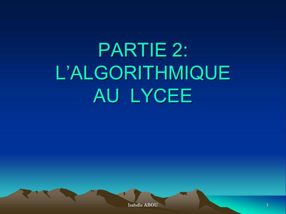 Isabelle ABOU4 INTRODUCTION Le contenu de cette partie est tiré de deux documents officiels édités en juin 2009 par la Direction Générale de lEnseignement scolaire « Programme de mathématiques pour la classe de seconde » et « Ressources pour la classe de Seconde » - Algorithmique-.