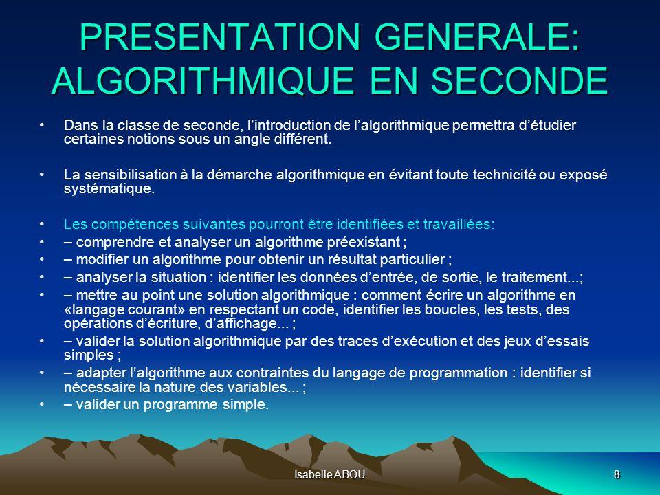 Isabelle ABOU8 PRESENTATION GENERALE: ALGORITHMIQUE EN SECONDE Dans la classe de seconde, lintroduction de lalgorithmique permettra détudier certaines