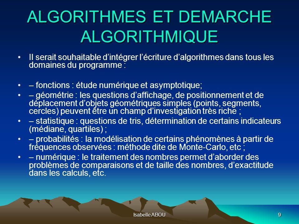 Isabelle ABOU9 ALGORITHMES ET DEMARCHE ALGORITHMIQUE Il serait souhaitable dintégrer lécriture dalgorithmes dans tous les domaines du programme : – fo