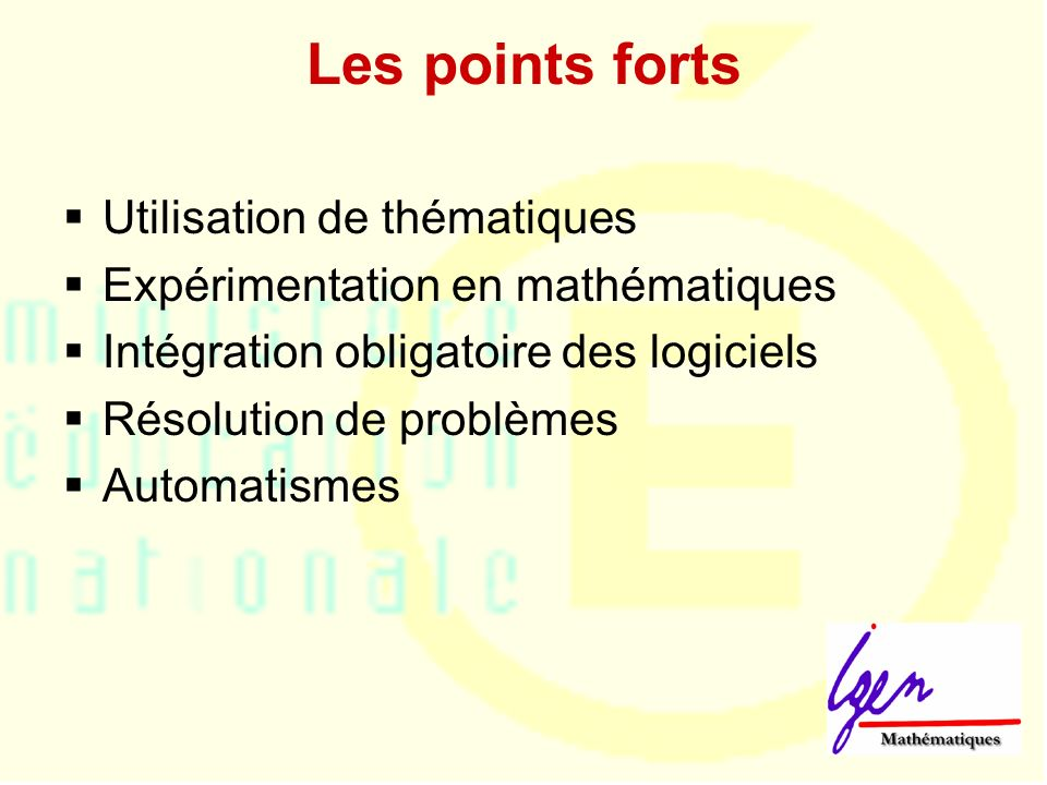 Les points forts Utilisation de thématiques Expérimentation en mathématiques Intégration obligatoire des logiciels Résolution de problèmes Automatismes