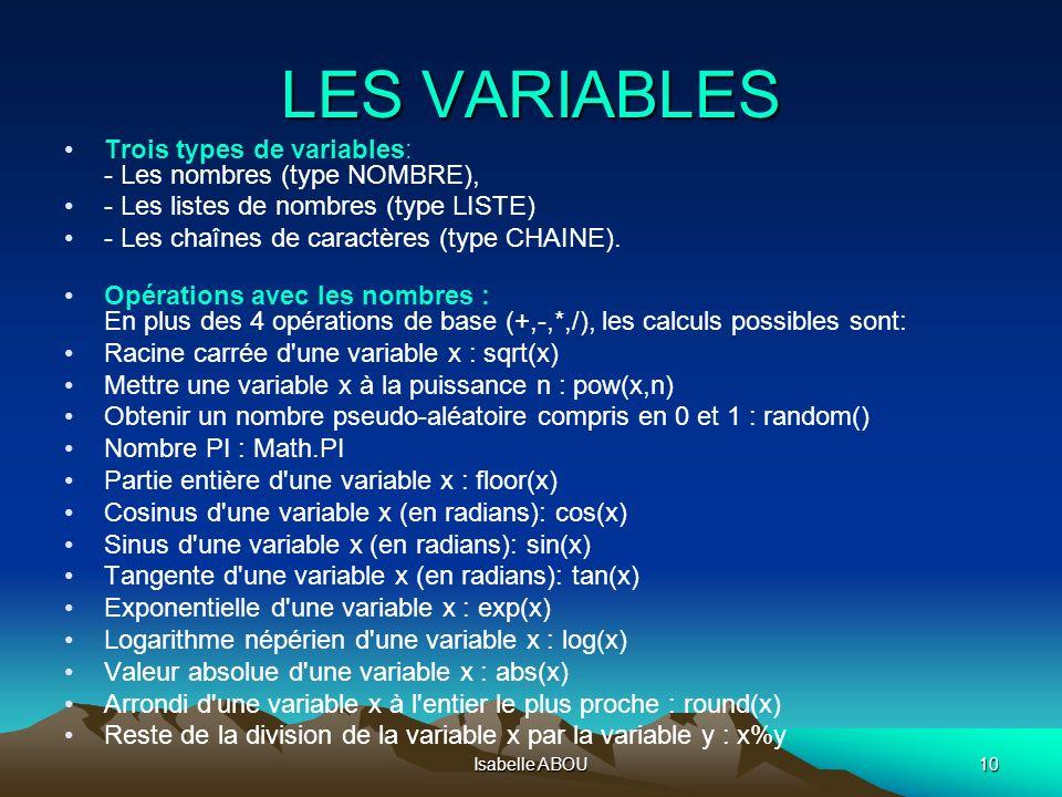 Isabelle ABOU10 LES VARIABLES Trois types de variables: - Les nombres (type NOMBRE), - Les listes de nombres (type LISTE) - Les chaînes de caractères