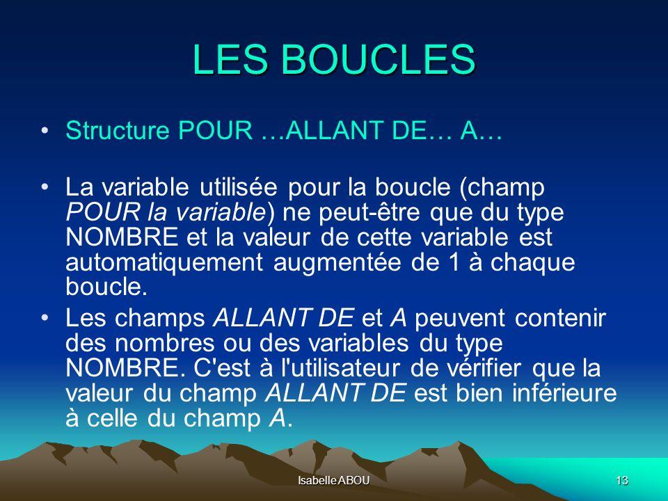 Isabelle ABOU13 LES BOUCLES Structure POUR …ALLANT DE… A… La variable utilisée pour la boucle (champ POUR la variable) ne peut-être que du type NOMBRE
