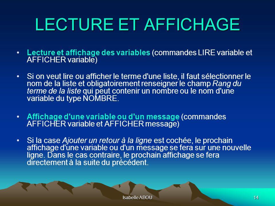 Isabelle ABOU14 LECTURE ET AFFICHAGE Lecture et affichage des variables (commandes LIRE variable et AFFICHER variable) Si on veut lire ou afficher le