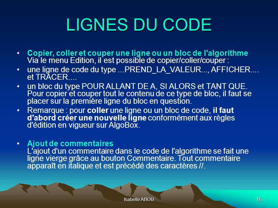 Isabelle ABOU16 LIGNES DU CODE Copier, coller et couper une ligne ou un bloc de l'algorithme Via le menu Edition, il est possible de copier/coller/cou