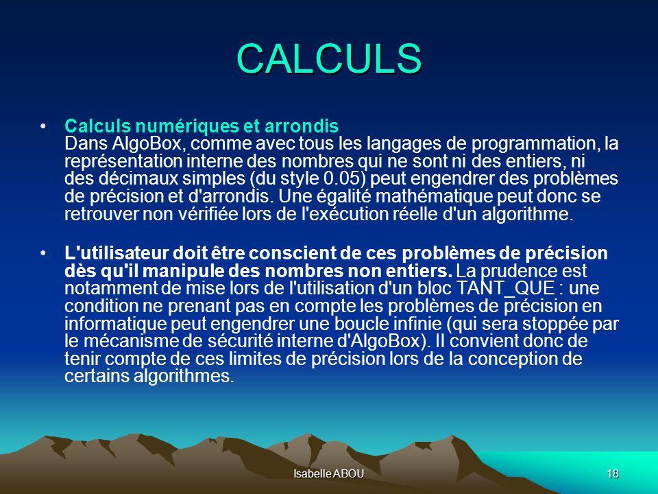 Isabelle ABOU18 CALCULS Calculs numériques et arrondis Dans AlgoBox, comme avec tous les langages de programmation, la représentation interne des nomb