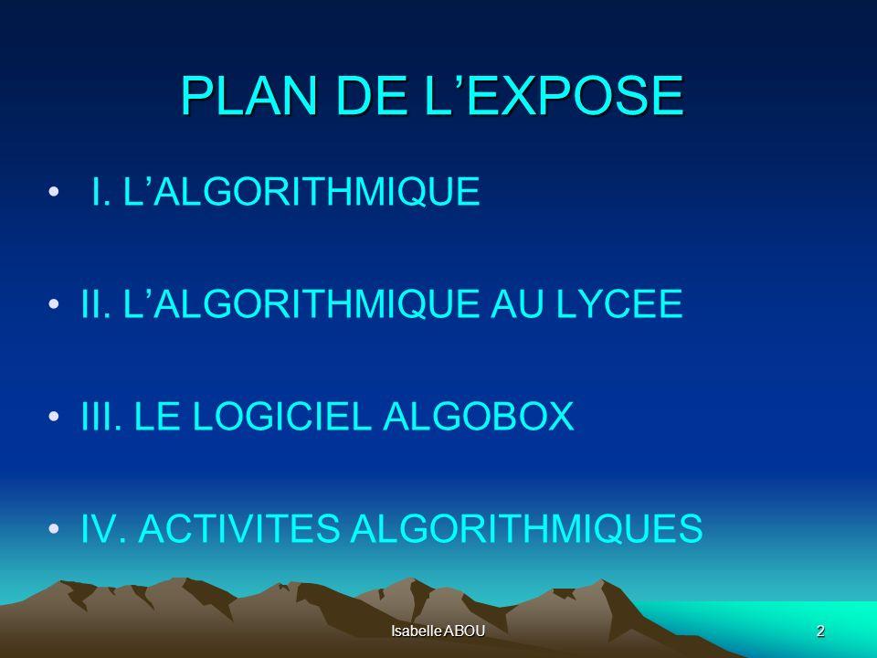 Isabelle ABOU2 PLAN DE LEXPOSE I. LALGORITHMIQUE II. LALGORITHMIQUE AU LYCEE III. LE LOGICIEL ALGOBOX IV. ACTIVITES ALGORITHMIQUES