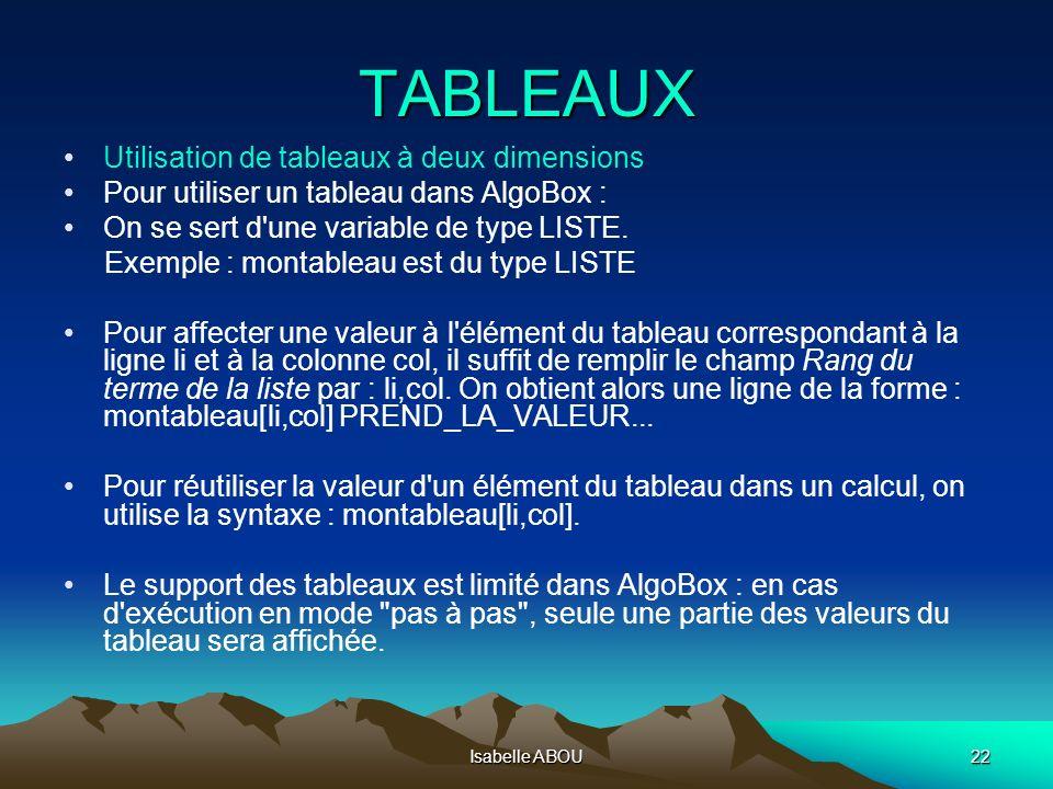 Isabelle ABOU22 TABLEAUX Utilisation de tableaux à deux dimensions Pour utiliser un tableau dans AlgoBox : On se sert d'une variable de type LISTE. Ex