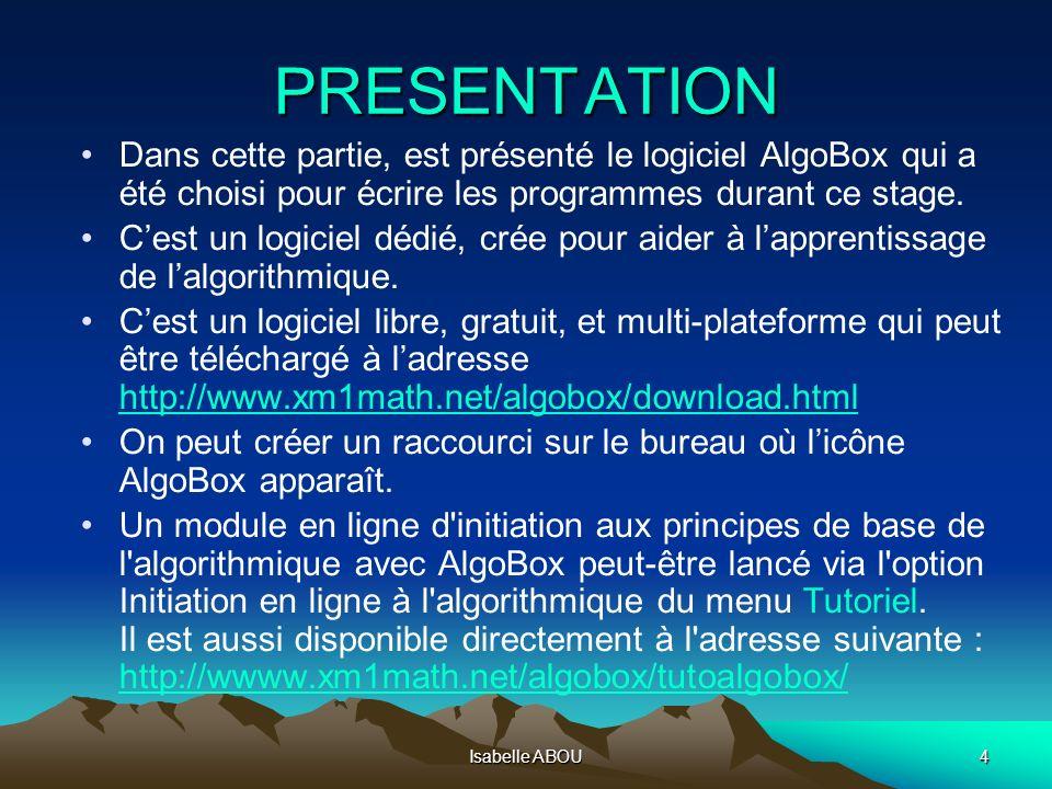 Isabelle ABOU4 PRESENTATION Dans cette partie, est présenté le logiciel AlgoBox qui a été choisi pour écrire les programmes durant ce stage. Cest un l