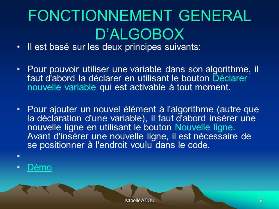 Isabelle ABOU8 FONCTIONNEMENT GENERAL DALGOBOX Il est basé sur les deux principes suivants: Pour pouvoir utiliser une variable dans son algorithme, il