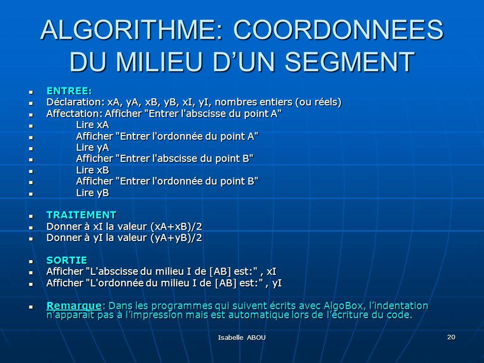 Isabelle ABOU 20 ALGORITHME: COORDONNEES DU MILIEU DUN SEGMENT ENTREE: ENTREE: Déclaration: xA, yA, xB, yB, xI, yI, nombres entiers (ou réels) Déclara