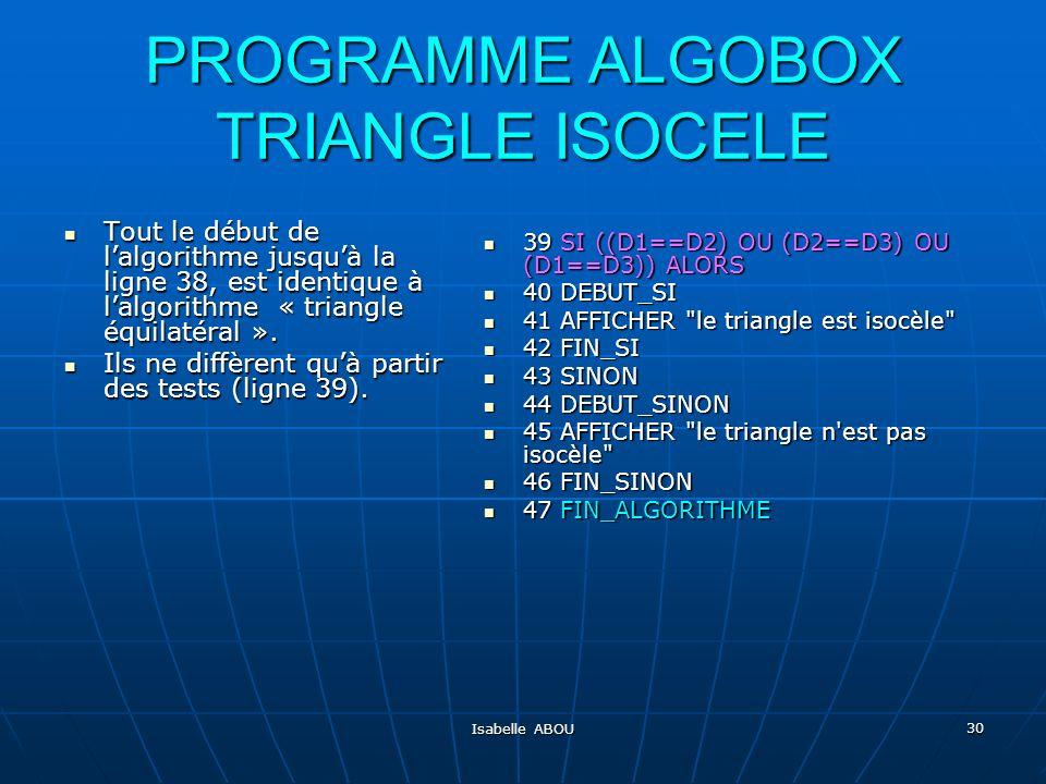 Isabelle ABOU 30 PROGRAMME ALGOBOX TRIANGLE ISOCELE Tout le début de lalgorithme jusquà la ligne 38, est identique à lalgorithme « triangle équilatéra