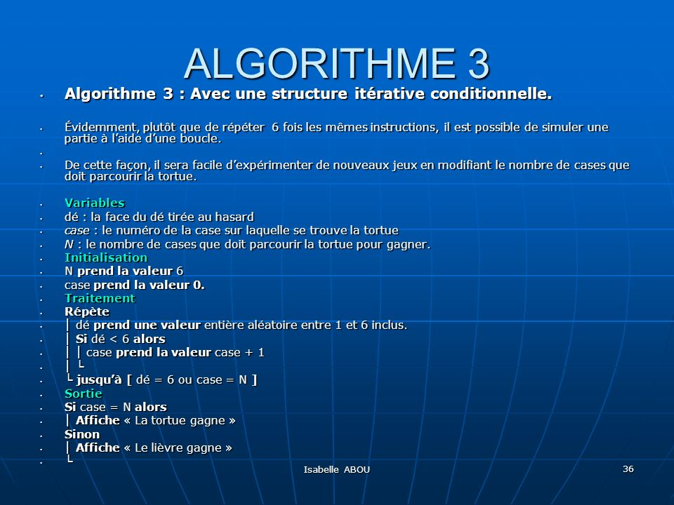 Isabelle ABOU 36 ALGORITHME 3 Algorithme 3 : Avec une structure itérative conditionnelle. Algorithme 3 : Avec une structure itérative conditionnelle.