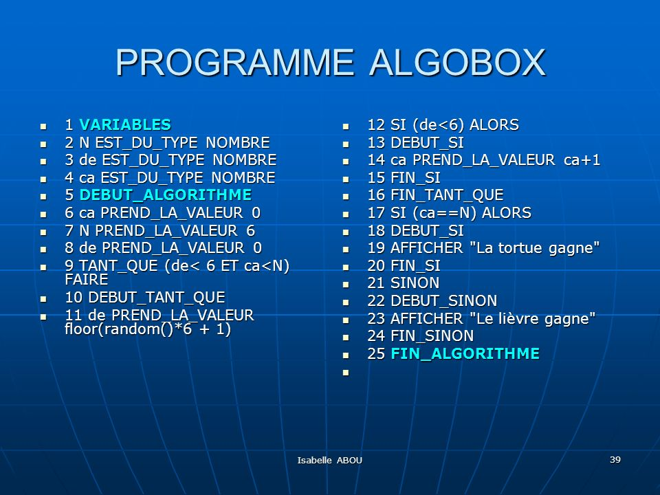 Isabelle ABOU 39 PROGRAMME ALGOBOX 1 VARIABLES 1 VARIABLES 2 N EST_DU_TYPE NOMBRE 2 N EST_DU_TYPE NOMBRE 3 de EST_DU_TYPE NOMBRE 3 de EST_DU_TYPE NOMBRE 4 ca EST_DU_TYPE NOMBRE 4 ca EST_DU_TYPE NOMBRE 5 DEBUT_ALGORITHME 5 DEBUT_ALGORITHME 6 ca PREND_LA_VALEUR 0 6 ca PREND_LA_VALEUR 0 7 N PREND_LA_VALEUR 6 7 N PREND_LA_VALEUR 6 8 de PREND_LA_VALEUR 0 8 de PREND_LA_VALEUR 0 9 TANT_QUE (de< 6 ET ca<N) FAIRE 9 TANT_QUE (de< 6 ET ca<N) FAIRE 10 DEBUT_TANT_QUE 10 DEBUT_TANT_QUE 11 de PREND_LA_VALEUR floor(random()*6 + 1) 11 de PREND_LA_VALEUR floor(random()*6 + 1) 12 SI (de<6) ALORS 12 SI (de<6) ALORS 13 DEBUT_SI 13 DEBUT_SI 14 ca PREND_LA_VALEUR ca+1 14 ca PREND_LA_VALEUR ca+1 15 FIN_SI 15 FIN_SI 16 FIN_TANT_QUE 16 FIN_TANT_QUE 17 SI (ca==N) ALORS 17 SI (ca==N) ALORS 18 DEBUT_SI 18 DEBUT_SI 19 AFFICHER La tortue gagne 19 AFFICHER La tortue gagne 20 FIN_SI 20 FIN_SI 21 SINON 21 SINON 22 DEBUT_SINON 22 DEBUT_SINON 23 AFFICHER Le lièvre gagne 23 AFFICHER Le lièvre gagne 24 FIN_SINON 24 FIN_SINON 25 FIN_ALGORITHME 25 FIN_ALGORITHME