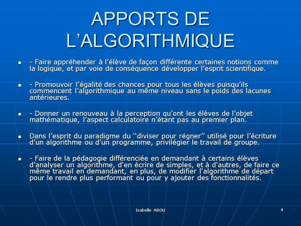 Isabelle ABOU 4 APPORTS DE LALGORITHMIQUE - Faire appréhender à lélève de façon différente certaines notions comme la logique, et par voie de conséque