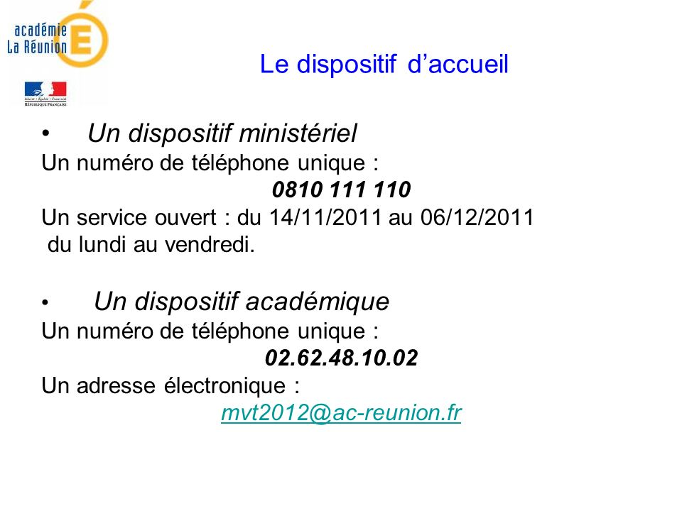 Le dispositif daccueil Un dispositif ministériel Un numéro de téléphone unique : 0810 111 110 Un service ouvert : du 14/11/2011 au 06/12/2011 du lundi au vendredi.