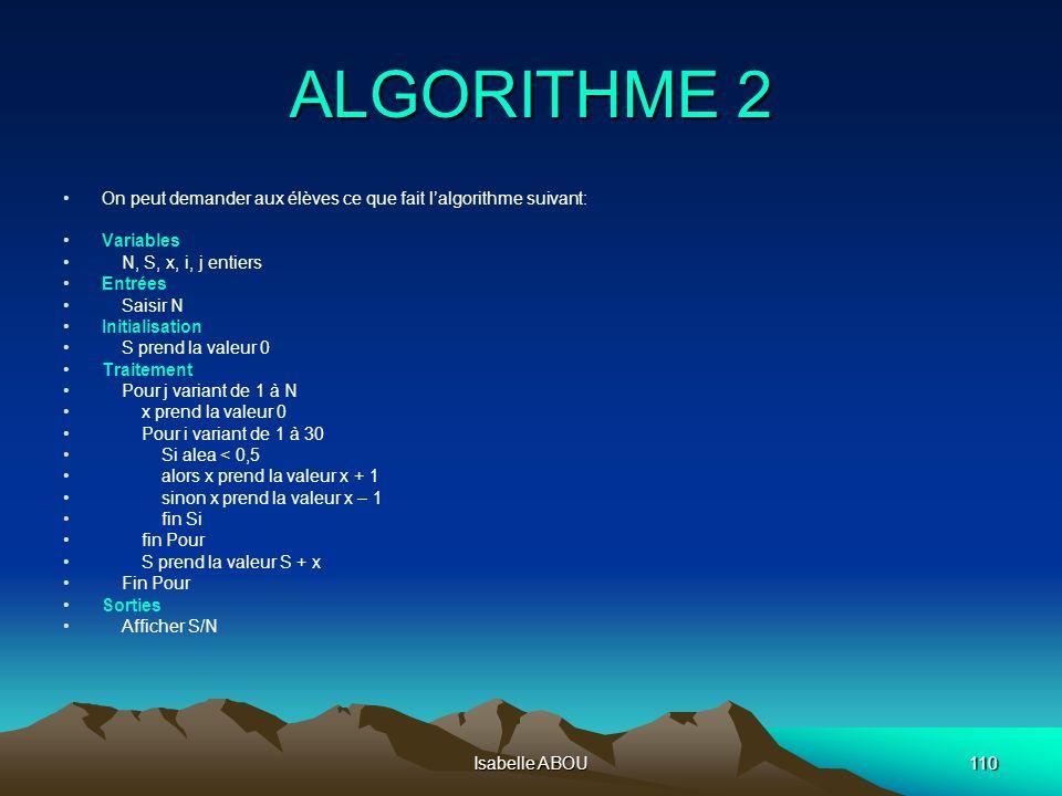 Isabelle ABOU110 ALGORITHME 2 On peut demander aux élèves ce que fait lalgorithme suivant: Variables N, S, x, i, j entiers Entrées Saisir N Initialisa