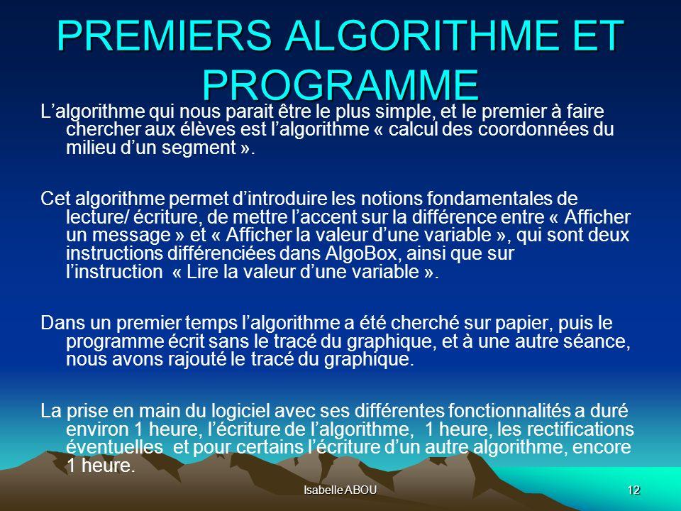 Isabelle ABOU12 PREMIERS ALGORITHME ET PROGRAMME Lalgorithme qui nous parait être le plus simple, et le premier à faire chercher aux élèves est lalgor