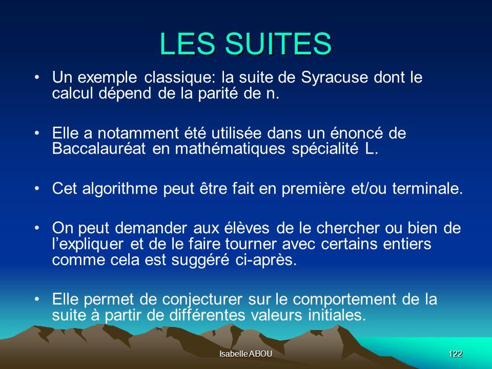 Isabelle ABOU122 LES SUITES Un exemple classique: la suite de Syracuse dont le calcul dépend de la parité de n. Elle a notamment été utilisée dans un