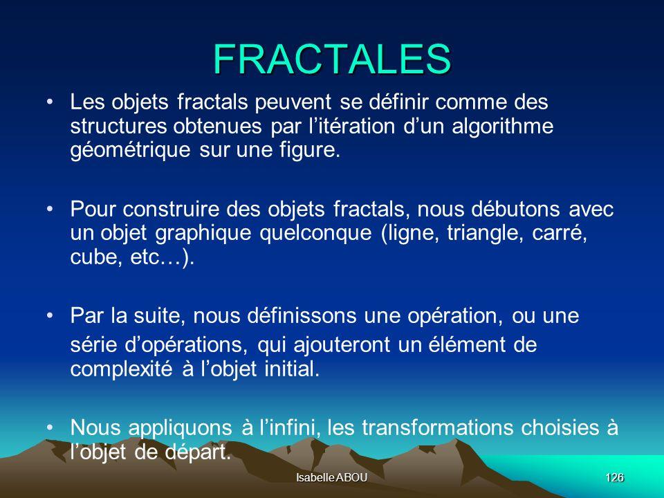 Isabelle ABOU126 FRACTALES Les objets fractals peuvent se définir comme des structures obtenues par litération dun algorithme géométrique sur une figu