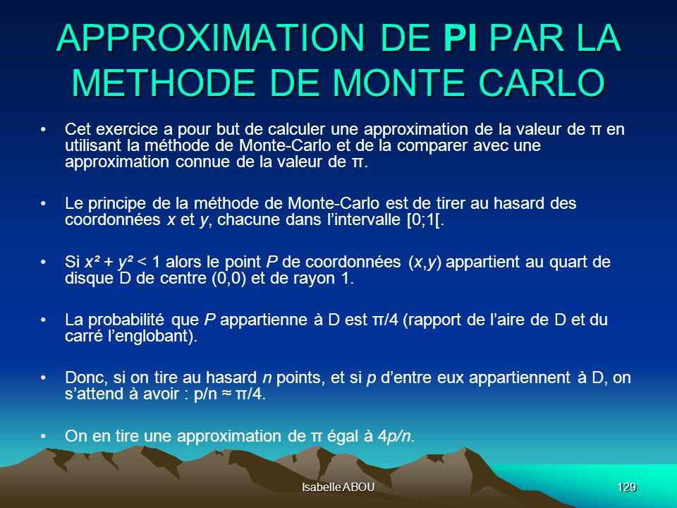 Isabelle ABOU129 APPROXIMATION DE PI PAR LA METHODE DE MONTE CARLO Cet exercice a pour but de calculer une approximation de la valeur de π en utilisant la méthode de Monte-Carlo et de la comparer avec une approximation connue de la valeur de π.
