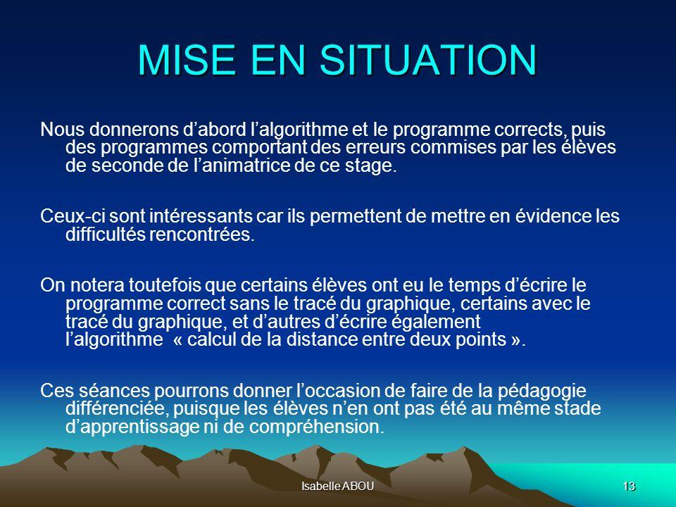 Isabelle ABOU13 MISE EN SITUATION Nous donnerons dabord lalgorithme et le programme corrects, puis des programmes comportant des erreurs commises par
