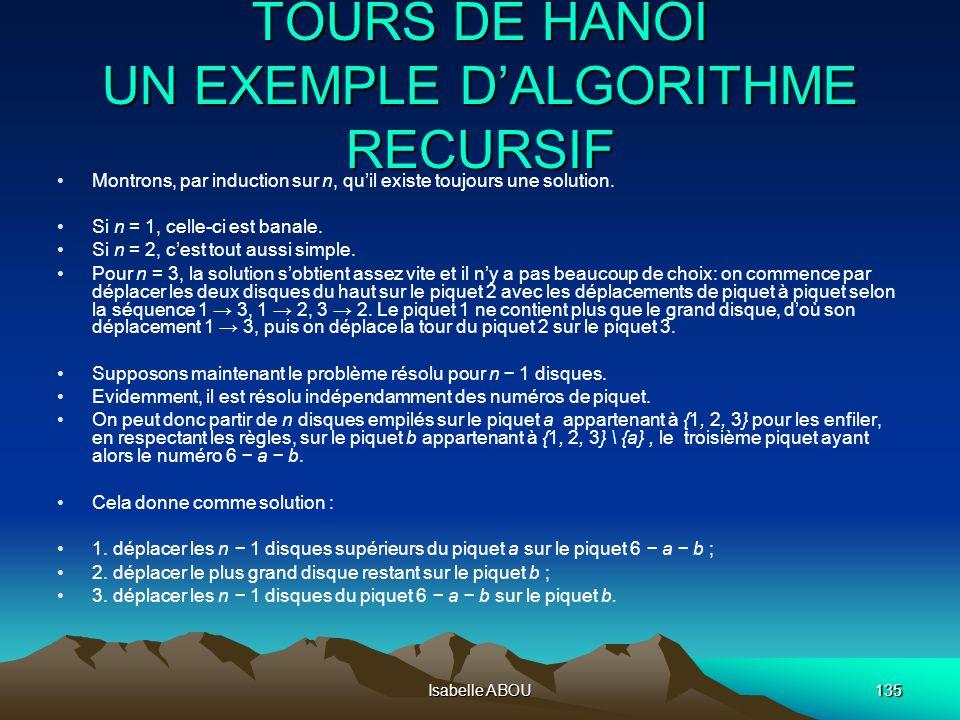 Isabelle ABOU135 TOURS DE HANOÏ UN EXEMPLE DALGORITHME RECURSIF Montrons, par induction sur n, quil existe toujours une solution. Si n = 1, celle-ci e