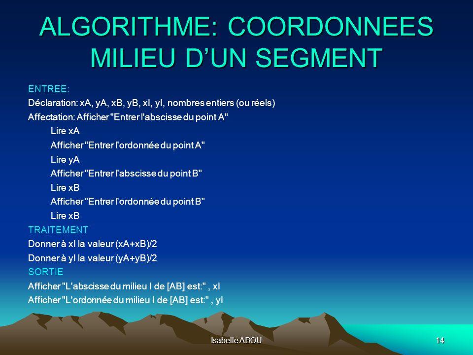 Isabelle ABOU14 ALGORITHME: COORDONNEES MILIEU DUN SEGMENT ENTREE: Déclaration: xA, yA, xB, yB, xI, yI, nombres entiers (ou réels) Affectation: Affich