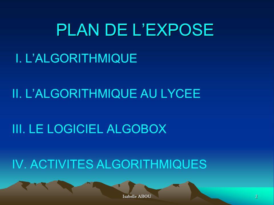 2Isabelle ABOU PLAN DE LEXPOSE I. LALGORITHMIQUE II. LALGORITHMIQUE AU LYCEE III. LE LOGICIEL ALGOBOX IV. ACTIVITES ALGORITHMIQUES