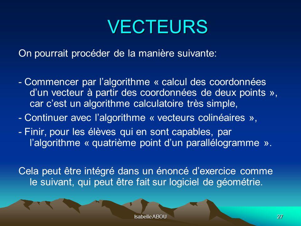 Isabelle ABOU27 VECTEURS On pourrait procéder de la manière suivante: - Commencer par lalgorithme « calcul des coordonnées dun vecteur à partir des co