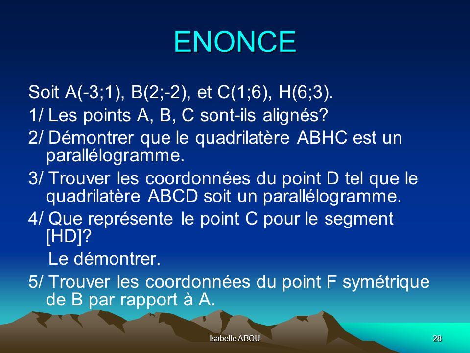 Isabelle ABOU28 ENONCE Soit A(-3;1), B(2;-2), et C(1;6), H(6;3). 1/ Les points A, B, C sont-ils alignés? 2/ Démontrer que le quadrilatère ABHC est un