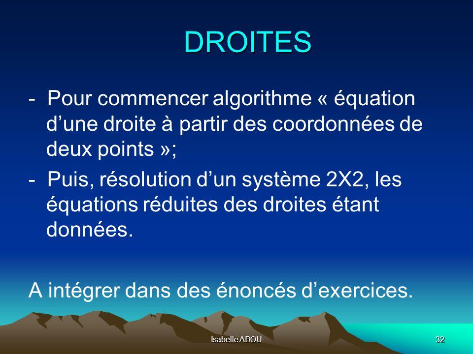 Isabelle ABOU32 DROITES - Pour commencer algorithme « équation dune droite à partir des coordonnées de deux points »; - Puis, résolution dun système 2